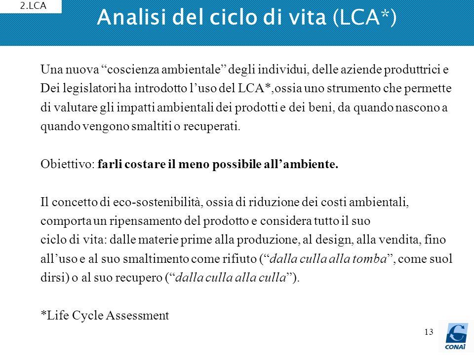 13 Analisi del ciclo di vita (LCA*) 2.LCA Una nuova coscienza ambientale degli individui, delle aziende produttrici e Dei legislatori ha introdotto lu