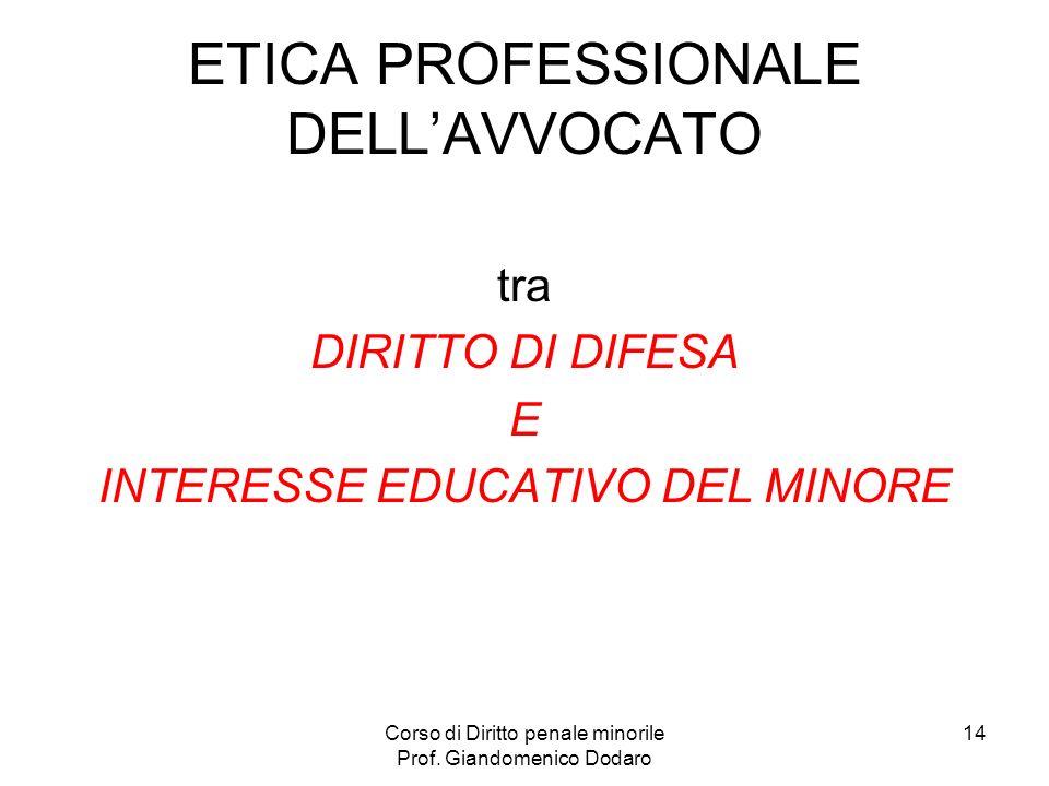 Corso di Diritto penale minorile Prof. Giandomenico Dodaro 14 ETICA PROFESSIONALE DELLAVVOCATO tra DIRITTO DI DIFESA E INTERESSE EDUCATIVO DEL MINORE