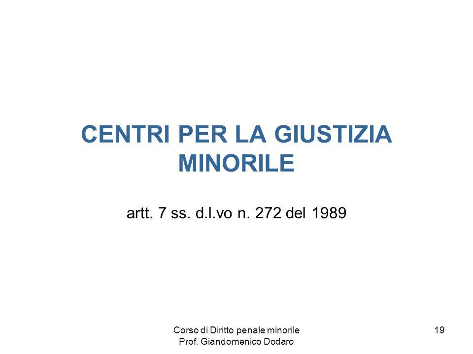 Corso di Diritto penale minorile Prof. Giandomenico Dodaro 19 CENTRI PER LA GIUSTIZIA MINORILE artt. 7 ss. d.l.vo n. 272 del 1989