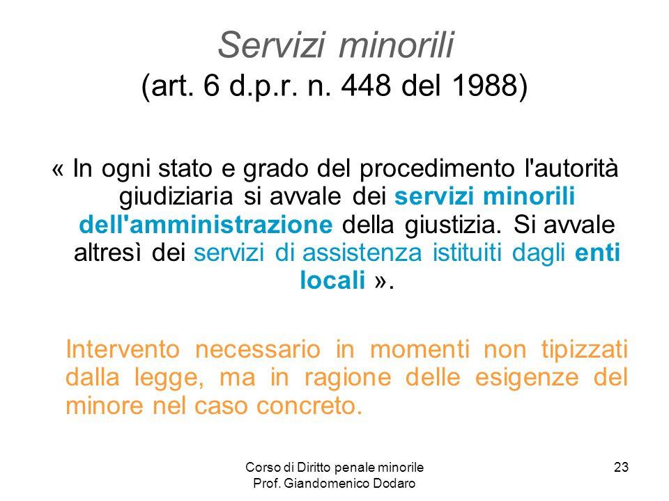 Corso di Diritto penale minorile Prof. Giandomenico Dodaro 23 Servizi minorili (art. 6 d.p.r. n. 448 del 1988) « In ogni stato e grado del procediment