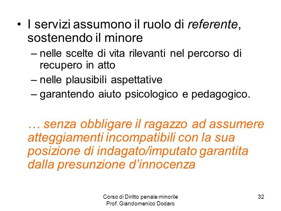 Corso di Diritto penale minorile Prof. Giandomenico Dodaro 32 I servizi assumono il ruolo di referente, sostenendo il minore –nelle scelte di vita ril