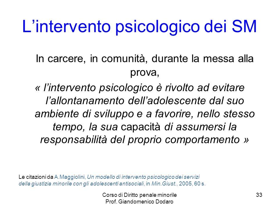Corso di Diritto penale minorile Prof. Giandomenico Dodaro 33 Lintervento psicologico dei SM In carcere, in comunità, durante la messa alla prova, « l