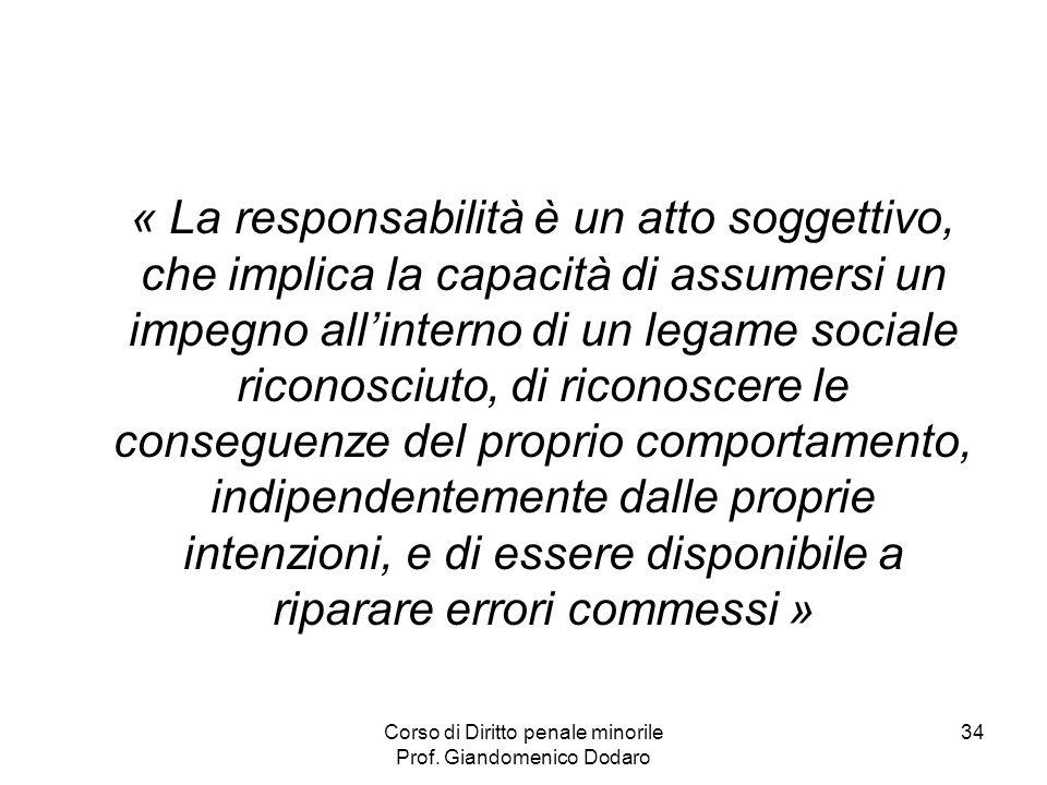 Corso di Diritto penale minorile Prof. Giandomenico Dodaro 34 « La responsabilità è un atto soggettivo, che implica la capacità di assumersi un impegn