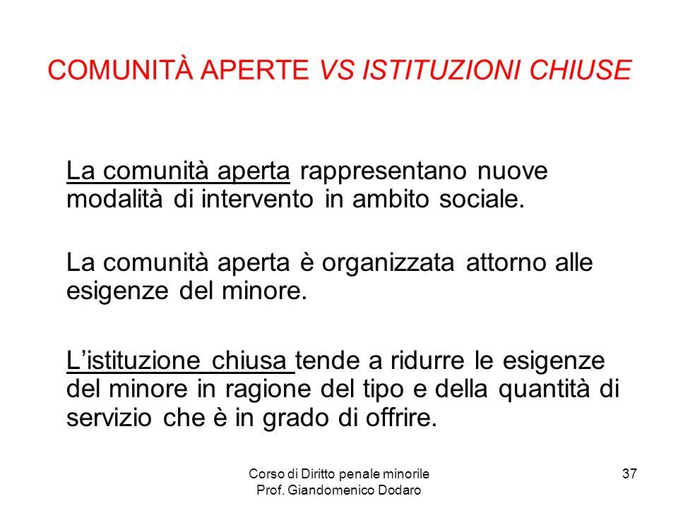 Corso di Diritto penale minorile Prof. Giandomenico Dodaro 37 COMUNITÀ APERTE VS ISTITUZIONI CHIUSE La comunità aperta rappresentano nuove modalità di