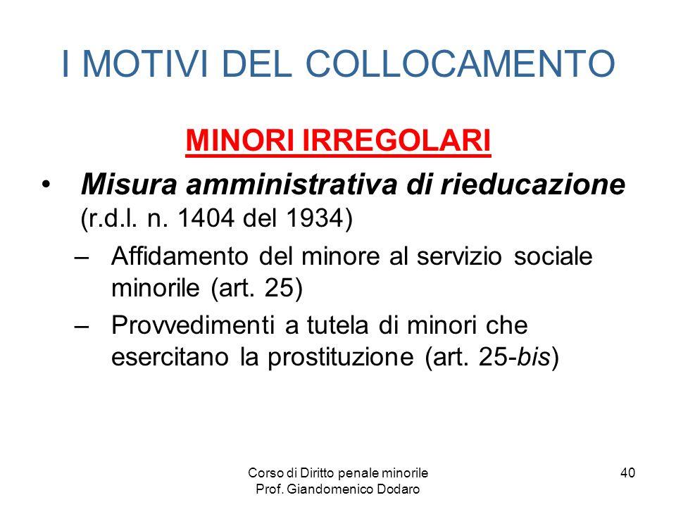 Corso di Diritto penale minorile Prof. Giandomenico Dodaro 40 I MOTIVI DEL COLLOCAMENTO MINORI IRREGOLARI Misura amministrativa di rieducazione (r.d.l
