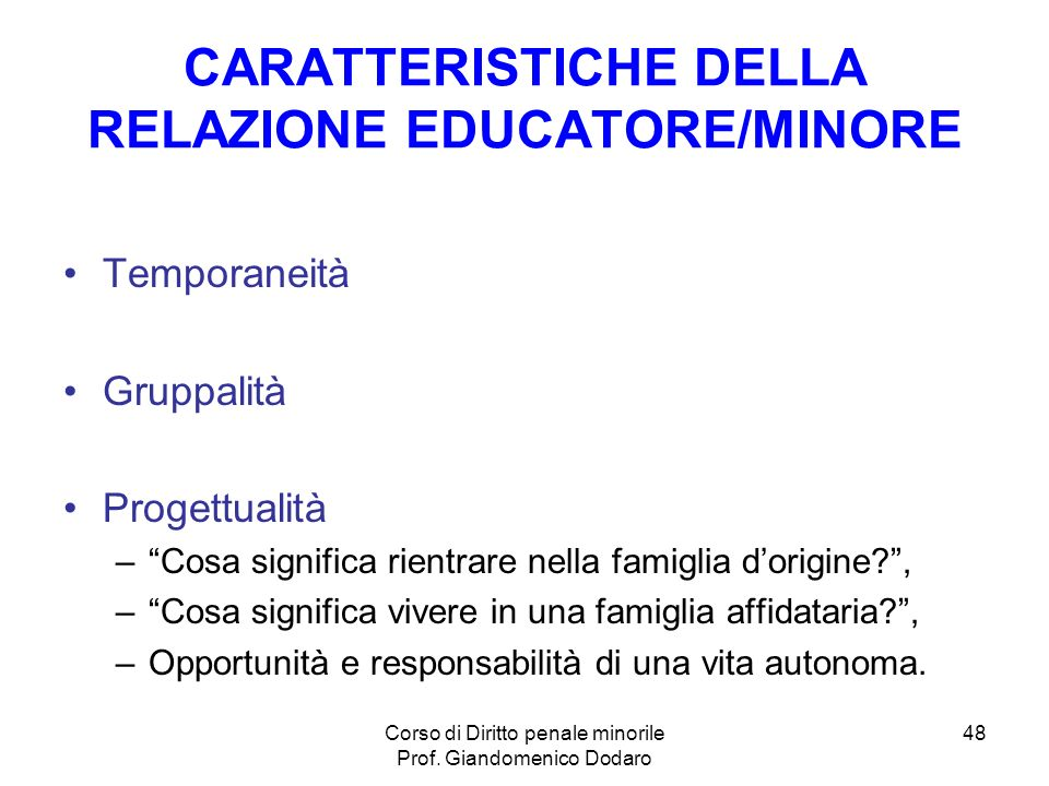 Corso di Diritto penale minorile Prof. Giandomenico Dodaro 48 CARATTERISTICHE DELLA RELAZIONE EDUCATORE/MINORE Temporaneità Gruppalità Progettualità –