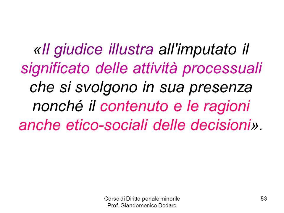 Corso di Diritto penale minorile Prof. Giandomenico Dodaro 53 «Il giudice illustra all'imputato il significato delle attività processuali che si svolg