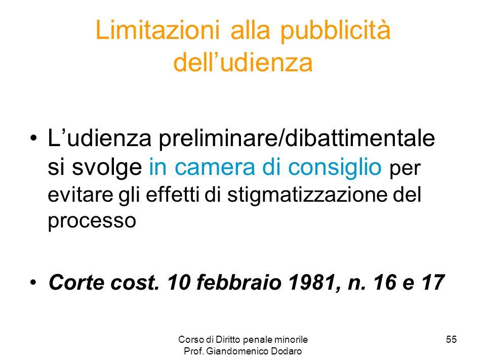 Corso di Diritto penale minorile Prof. Giandomenico Dodaro 55 Limitazioni alla pubblicità delludienza Ludienza preliminare/dibattimentale si svolge in