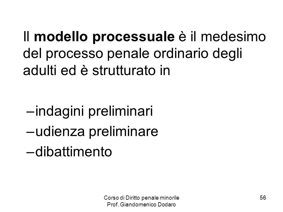 Corso di Diritto penale minorile Prof. Giandomenico Dodaro 56 Il modello processuale è il medesimo del processo penale ordinario degli adulti ed è str