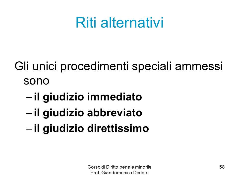 Corso di Diritto penale minorile Prof. Giandomenico Dodaro 58 Riti alternativi Gli unici procedimenti speciali ammessi sono –il giudizio immediato –il