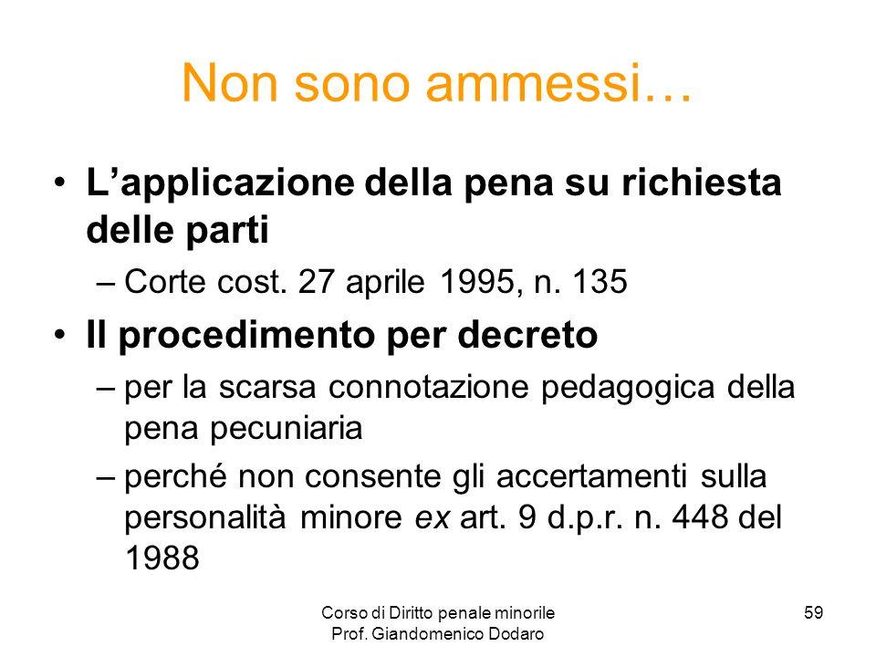 Corso di Diritto penale minorile Prof. Giandomenico Dodaro 59 Non sono ammessi… Lapplicazione della pena su richiesta delle parti –Corte cost. 27 apri