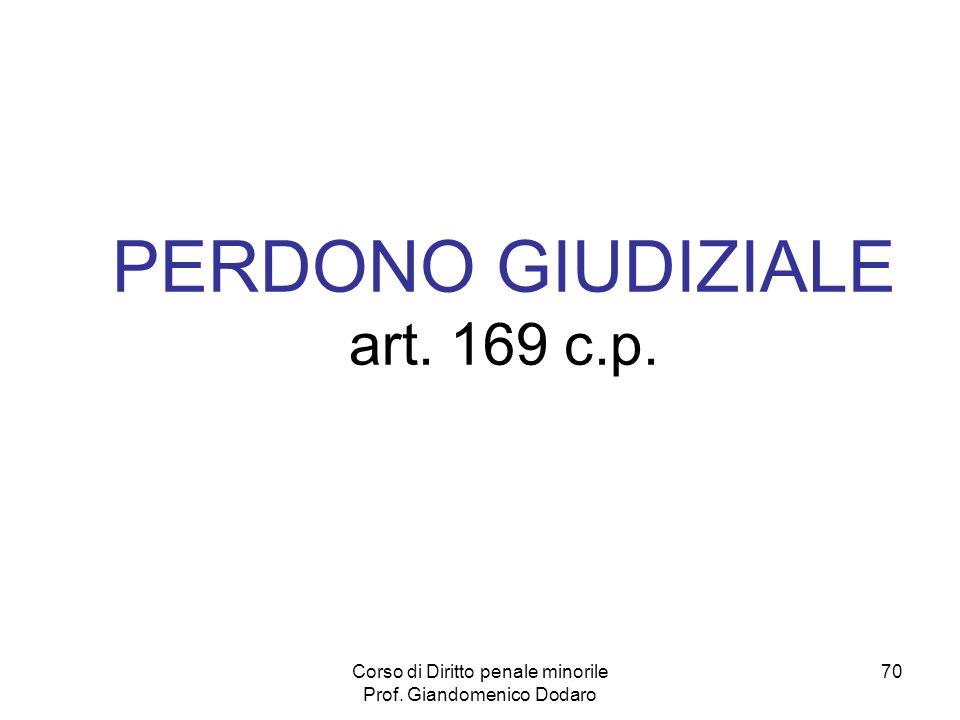 Corso di Diritto penale minorile Prof. Giandomenico Dodaro 70 PERDONO GIUDIZIALE art. 169 c.p.