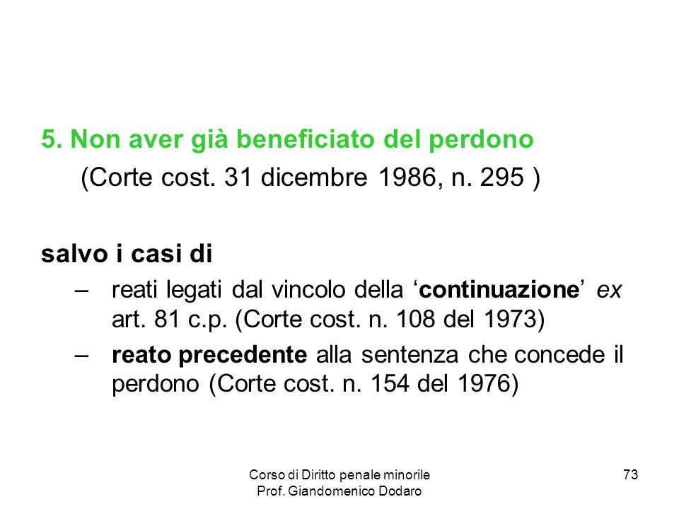 Corso di Diritto penale minorile Prof. Giandomenico Dodaro 73 5. Non aver già beneficiato del perdono (Corte cost. 31 dicembre 1986, n. 295 ) salvo i