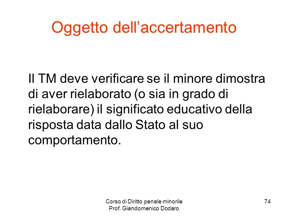 Corso di Diritto penale minorile Prof. Giandomenico Dodaro 74 Oggetto dellaccertamento Il TM deve verificare se il minore dimostra di aver rielaborato
