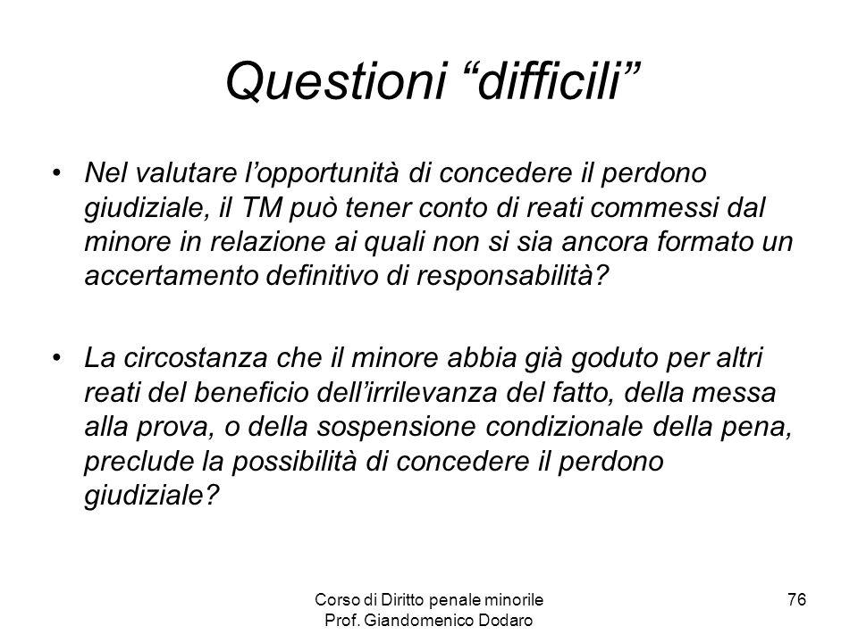 Corso di Diritto penale minorile Prof. Giandomenico Dodaro 76 Questioni difficili Nel valutare lopportunità di concedere il perdono giudiziale, il TM