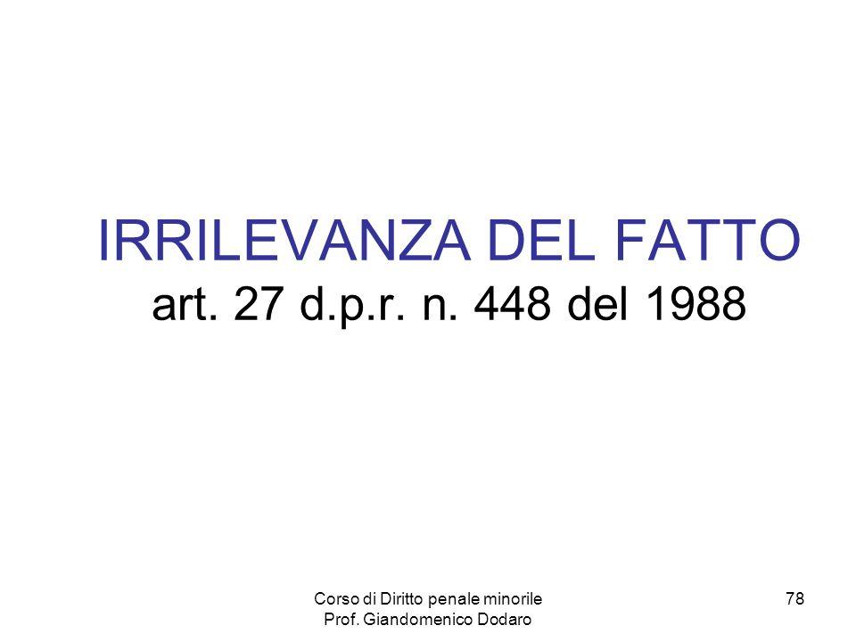 Corso di Diritto penale minorile Prof. Giandomenico Dodaro 78 IRRILEVANZA DEL FATTO art. 27 d.p.r. n. 448 del 1988