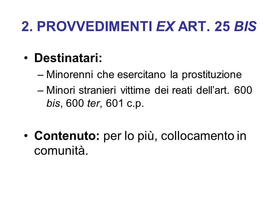 2. PROVVEDIMENTI EX ART. 25 BIS Destinatari: –Minorenni che esercitano la prostituzione –Minori stranieri vittime dei reati dellart. 600 bis, 600 ter,