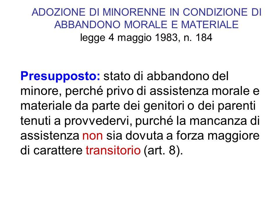 ADOZIONE DI MINORENNE IN CONDIZIONE DI ABBANDONO MORALE E MATERIALE legge 4 maggio 1983, n. 184 Presupposto: stato di abbandono del minore, perché pri