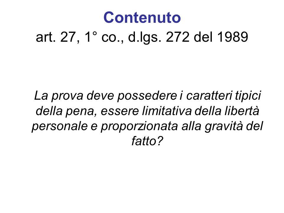 Contenuto art. 27, 1° co., d.lgs. 272 del 1989 La prova deve possedere i caratteri tipici della pena, essere limitativa della libertà personale e prop