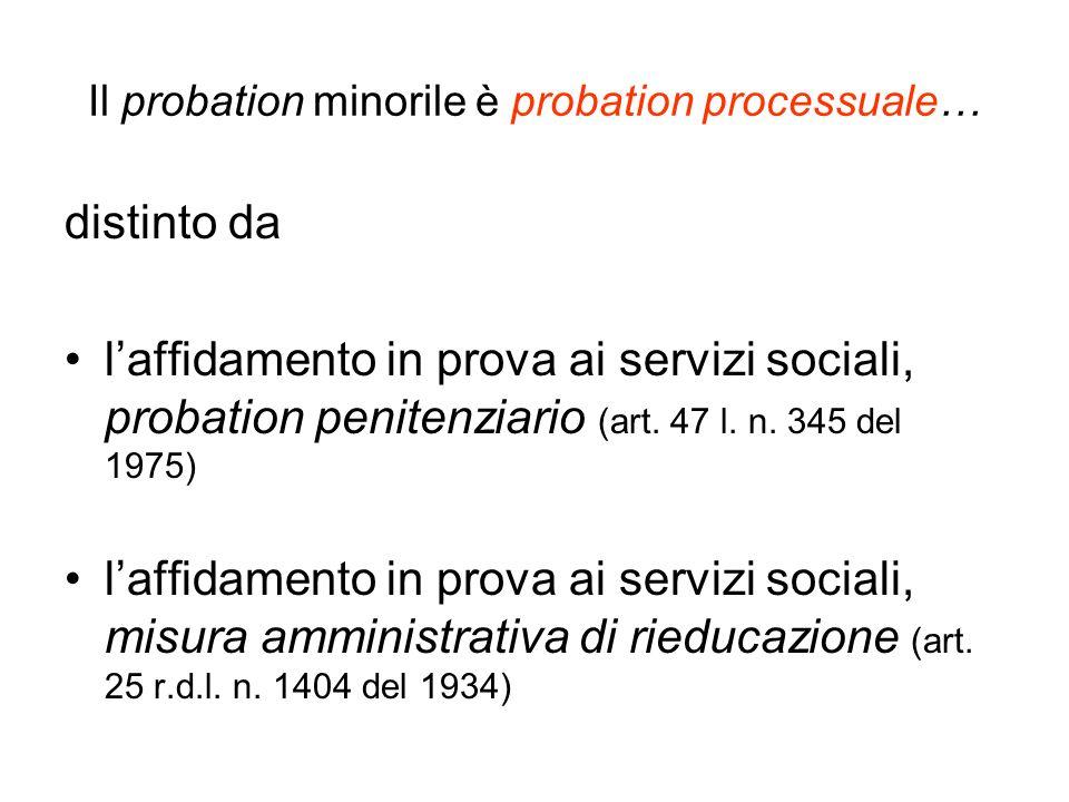 Il probation minorile è probation processuale… distinto da laffidamento in prova ai servizi sociali, probation penitenziario (art. 47 l. n. 345 del 19