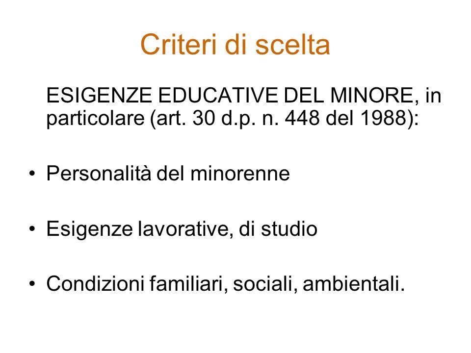 Criteri di scelta ESIGENZE EDUCATIVE DEL MINORE, in particolare (art. 30 d.p. n. 448 del 1988): Personalità del minorenne Esigenze lavorative, di stud