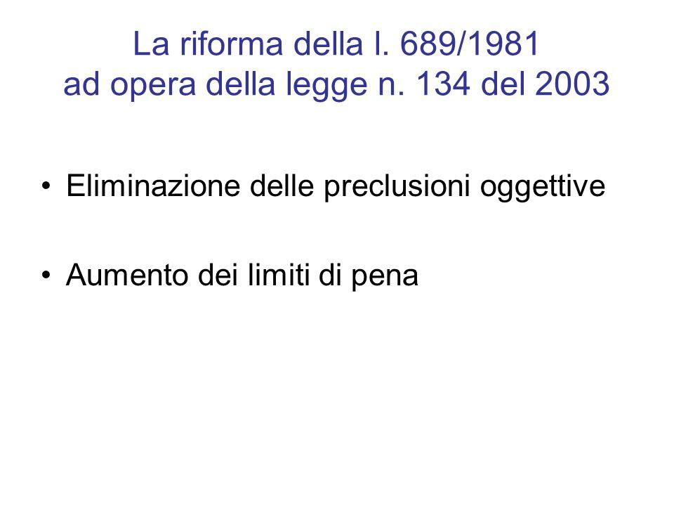 La riforma della l. 689/1981 ad opera della legge n. 134 del 2003 Eliminazione delle preclusioni oggettive Aumento dei limiti di pena