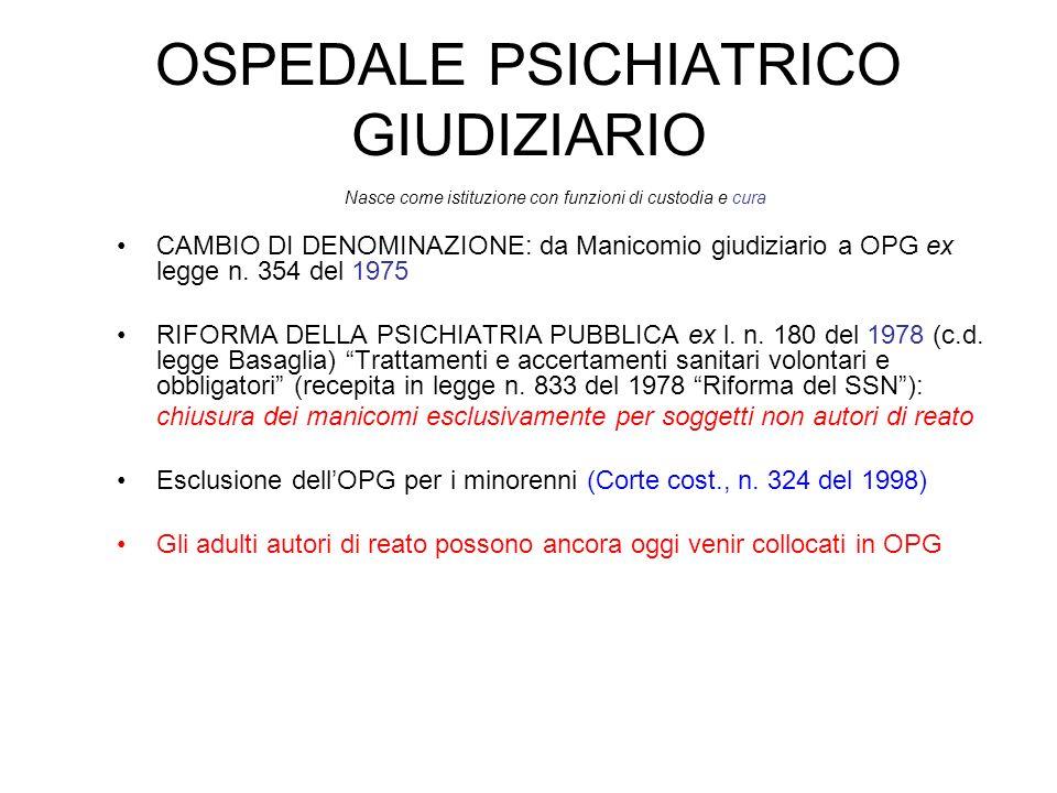 OSPEDALE PSICHIATRICO GIUDIZIARIO Nasce come istituzione con funzioni di custodia e cura CAMBIO DI DENOMINAZIONE: da Manicomio giudiziario a OPG ex le