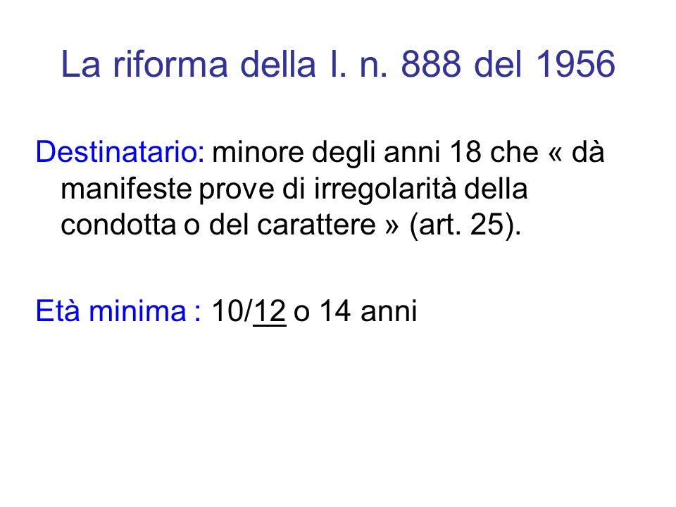 La riforma della l. n. 888 del 1956 Destinatario: minore degli anni 18 che « dà manifeste prove di irregolarità della condotta o del carattere » (art.