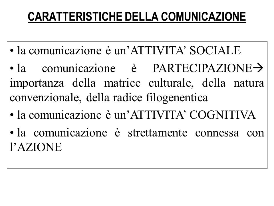 APPROCCIO PSICOLOGICO La comunicazione come elemento fondante della IDENTITA PERSONALE E SOCIALE Bateson (1972): le persone non si mettono in comunicazione, non prendono parte alla comunicazione, ma SONO in comunicazione, allinterno di una rete di relazioni La comunicazione si articola in più livelli: quello della comunicazione (i contenuti che si scambiano) e quello della meta- comunicazione (la comunicazione che ha come oggetto la comunicazione stessa, oggetto diventa la cornice-frame) Focus dellattenzione non è più linformazione e il contenuto, ma la RELAZIONE INTERPERSONALE che si crea, poiché la comunicazione mantiene e rinnova i LEGAMI fra i soggetti
