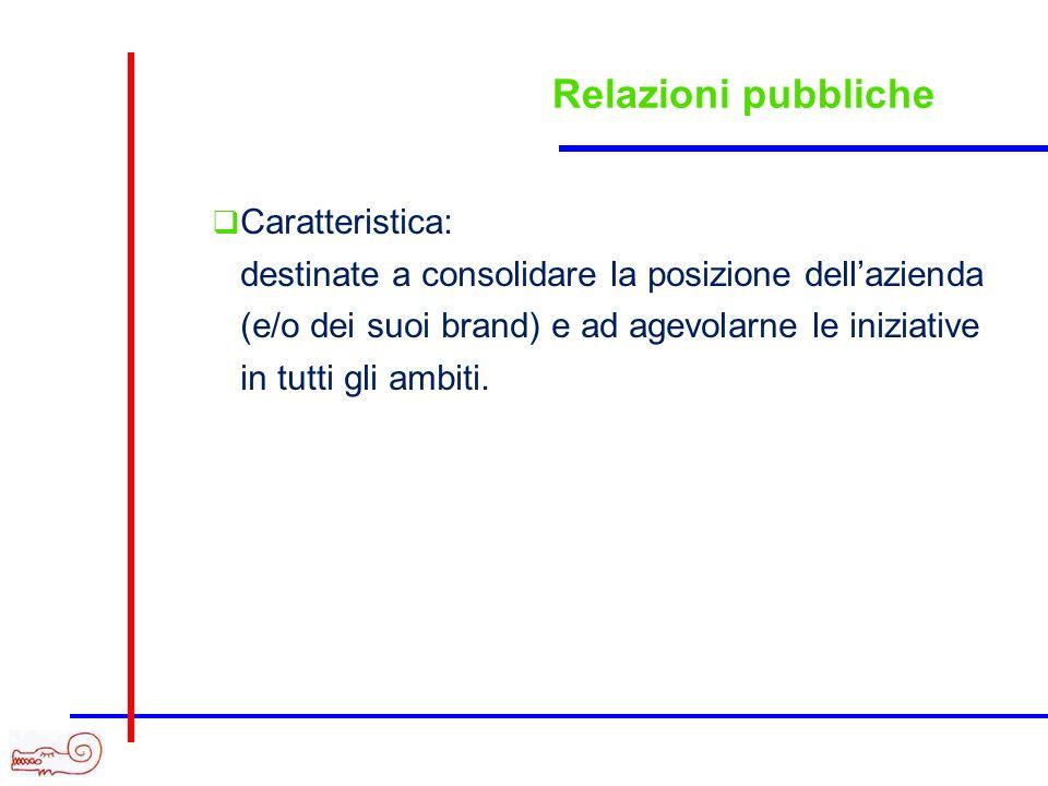 Relazioni pubbliche Caratteristica: destinate a consolidare la posizione dellazienda (e/o dei suoi brand) e ad agevolarne le iniziative in tutti gli a