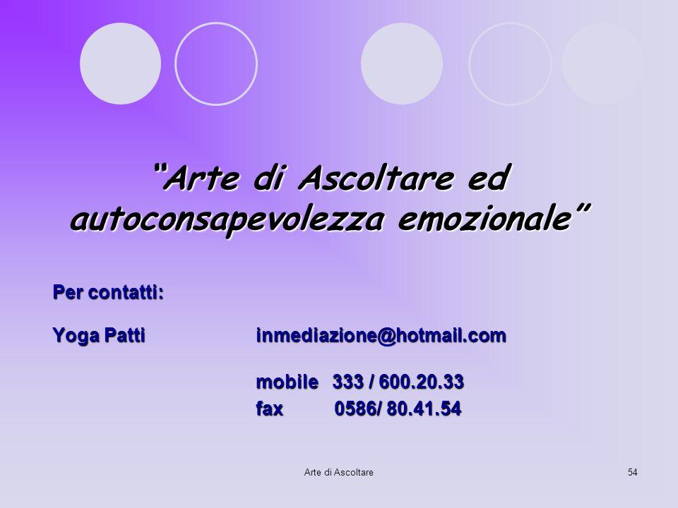 Arte di Ascoltare54 Arte di Ascoltare ed autoconsapevolezza emozionale Per contatti: Yoga Pattiinmediazione@hotmail.com mobile 333 / 600.20.33 fax 058