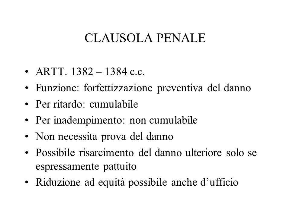 CLAUSOLA PENALE ARTT. 1382 – 1384 c.c. Funzione: forfettizzazione preventiva del danno Per ritardo: cumulabile Per inadempimento: non cumulabile Non n