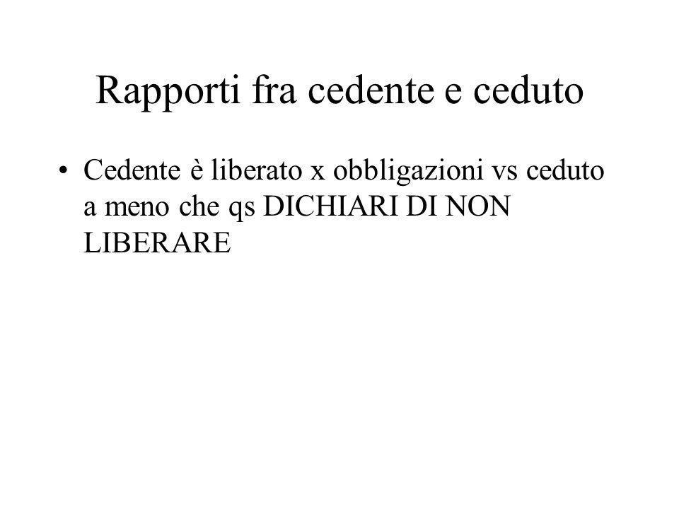 Rapporti fra cedente e ceduto Cedente è liberato x obbligazioni vs ceduto a meno che qs DICHIARI DI NON LIBERARE