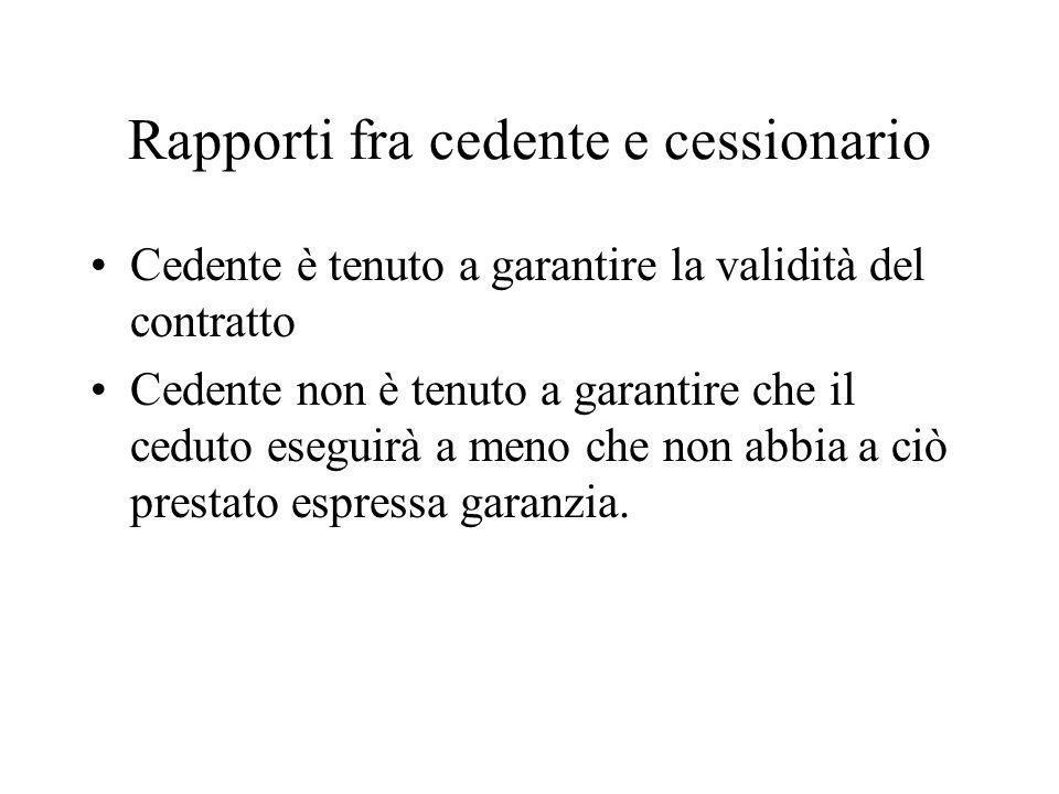Rapporti fra cedente e cessionario Cedente è tenuto a garantire la validità del contratto Cedente non è tenuto a garantire che il ceduto eseguirà a me