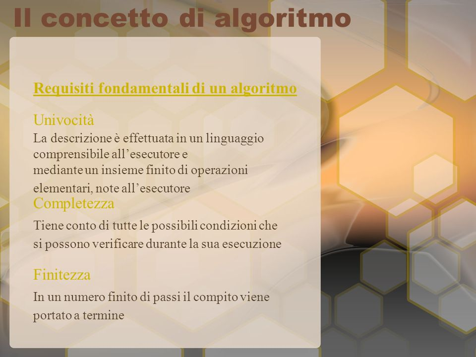 Requisiti fondamentali di un algoritmo Completezza Univocità Finitezza La descrizione è effettuata in un linguaggio comprensibile allesecutore e mediante un insieme finito di operazioni elementari, note allesecutore Tiene conto di tutte le possibili condizioni che si possono verificare durante la sua esecuzione In un numero finito di passi il compito viene portato a termine Il concetto di algoritmo