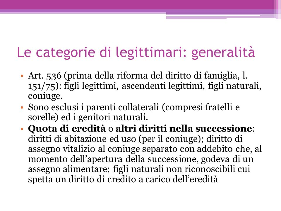 Le categorie di legittimari: generalità Art. 536 (prima della riforma del diritto di famiglia, l. 151/75): figli legittimi, ascendenti legittimi, figl