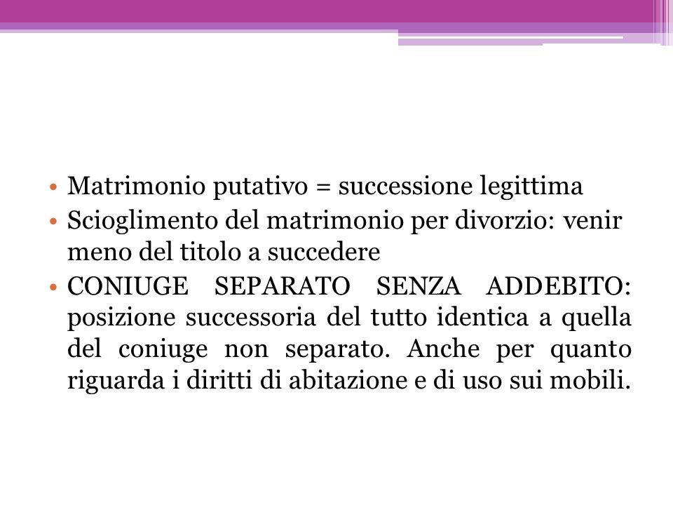 Matrimonio putativo = successione legittima Scioglimento del matrimonio per divorzio: venir meno del titolo a succedere CONIUGE SEPARATO SENZA ADDEBIT