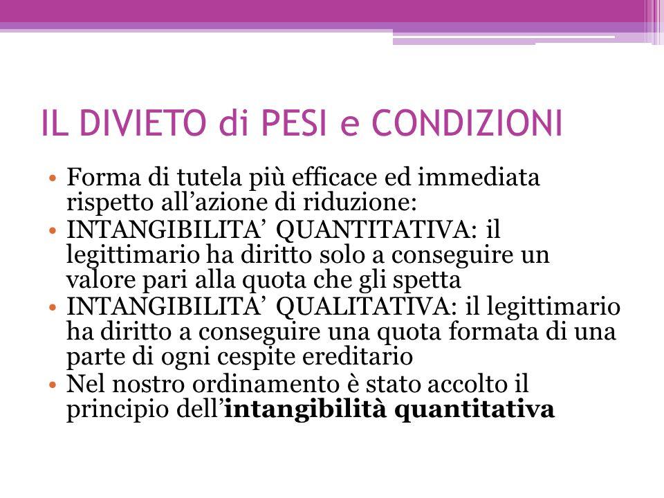 IL DIVIETO di PESI e CONDIZIONI Forma di tutela più efficace ed immediata rispetto allazione di riduzione: INTANGIBILITA QUANTITATIVA: il legittimario