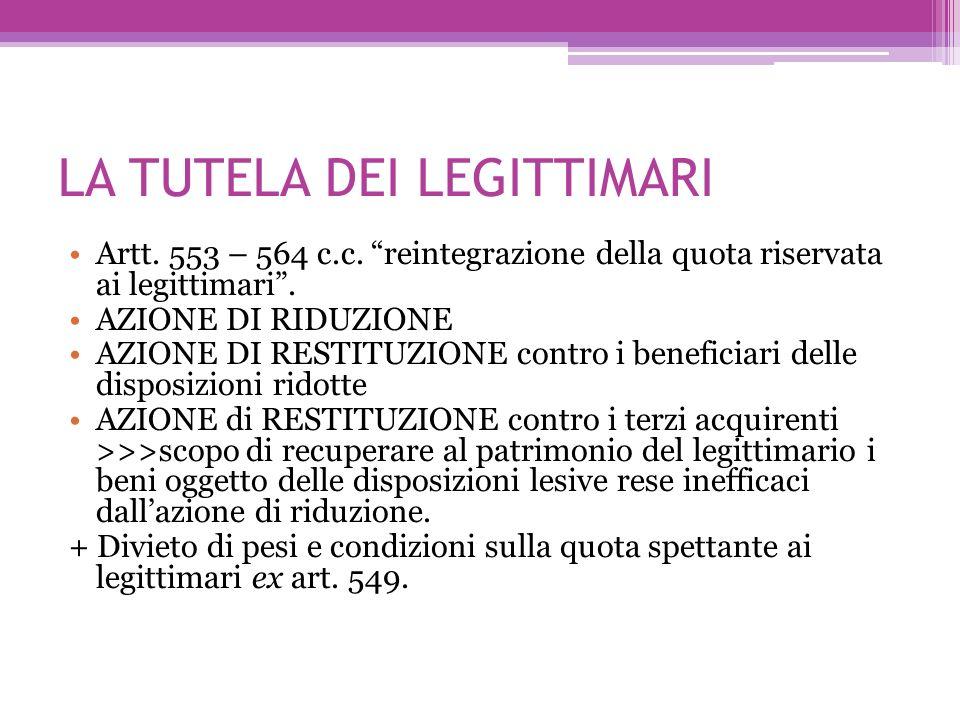 LA TUTELA DEI LEGITTIMARI Artt. 553 – 564 c.c. reintegrazione della quota riservata ai legittimari. AZIONE DI RIDUZIONE AZIONE DI RESTITUZIONE contro