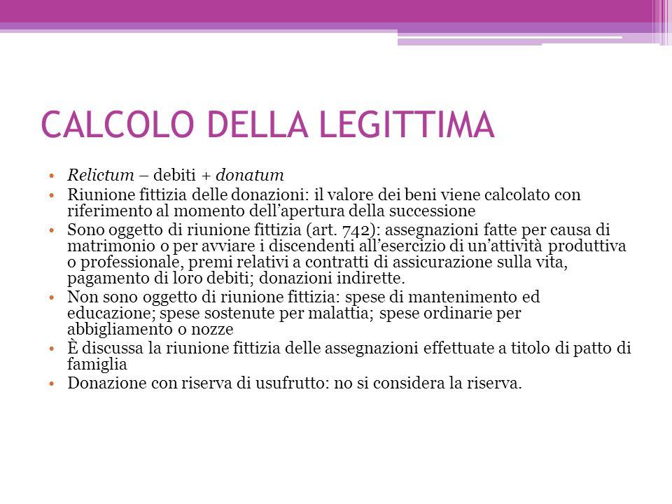 CALCOLO DELLA LEGITTIMA Relictum – debiti + donatum Riunione fittizia delle donazioni: il valore dei beni viene calcolato con riferimento al momento d