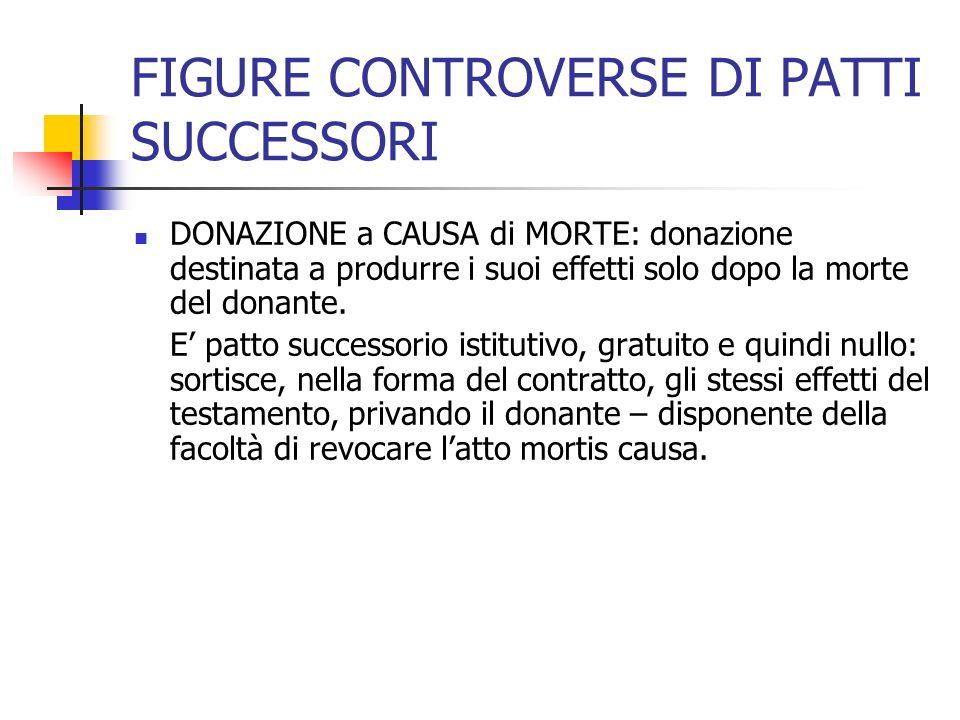 FIGURE CONTROVERSE DI PATTI SUCCESSORI DONAZIONE a CAUSA di MORTE: donazione destinata a produrre i suoi effetti solo dopo la morte del donante. E pat