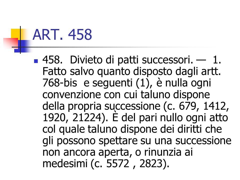 ART. 458 458. Divieto di patti successori. 1. Fatto salvo quanto disposto dagli artt. 768-bis e seguenti (1), è nulla ogni convenzione con cui taluno