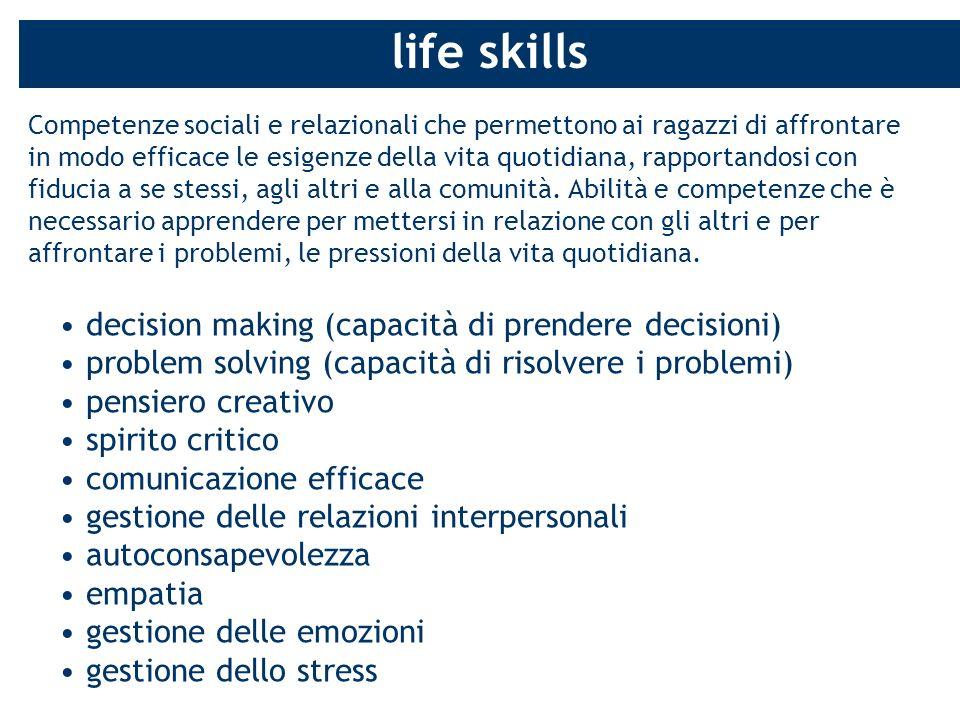life skills Competenze sociali e relazionali che permettono ai ragazzi di affrontare in modo efficace le esigenze della vita quotidiana, rapportandosi