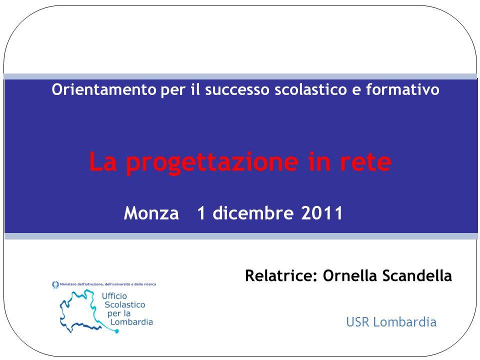 USR Lombardia Orientamento per il successo scolastico e formativo La progettazione in rete Monza 1 dicembre 2011 Relatrice: Ornella Scandella