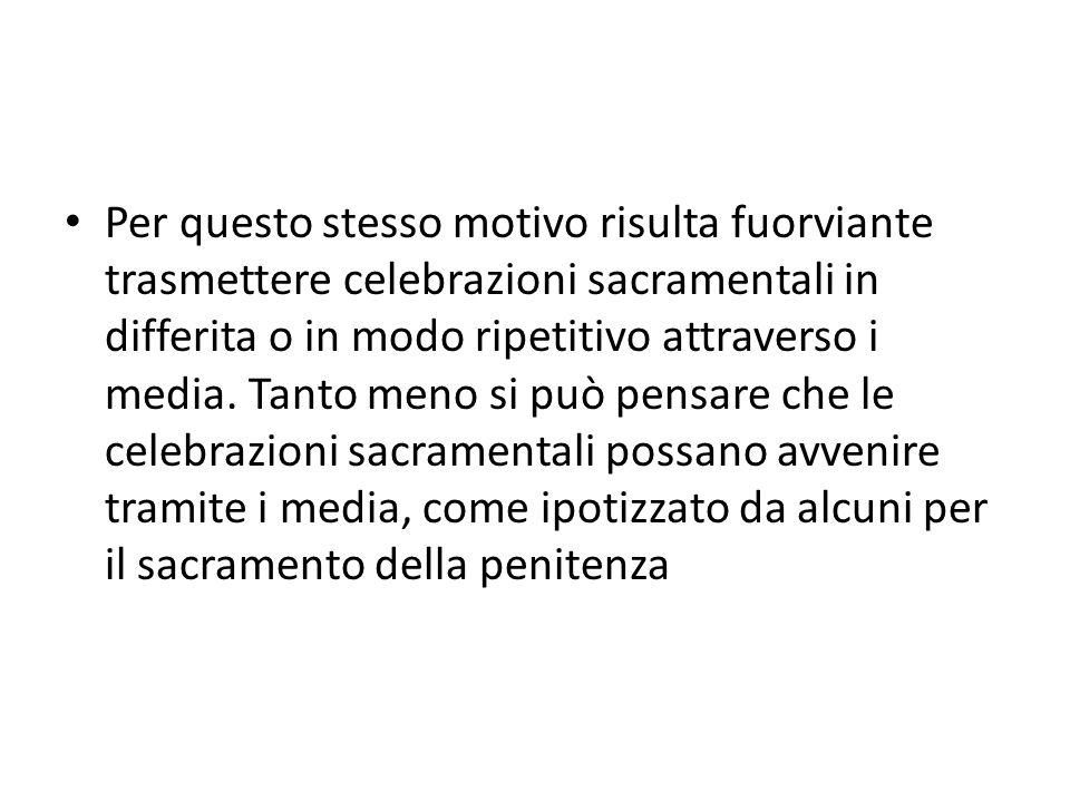 Per questo stesso motivo risulta fuorviante trasmettere celebrazioni sacramentali in differita o in modo ripetitivo attraverso i media.