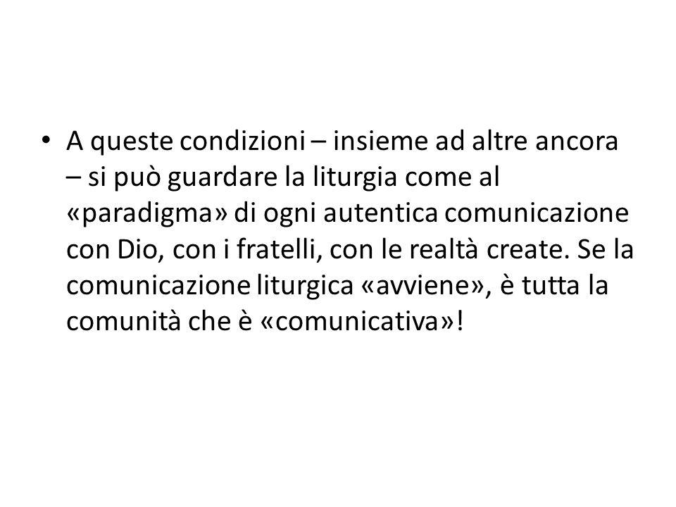 A queste condizioni – insieme ad altre ancora – si può guardare la liturgia come al «paradigma» di ogni autentica comunicazione con Dio, con i fratelli, con le realtà create.