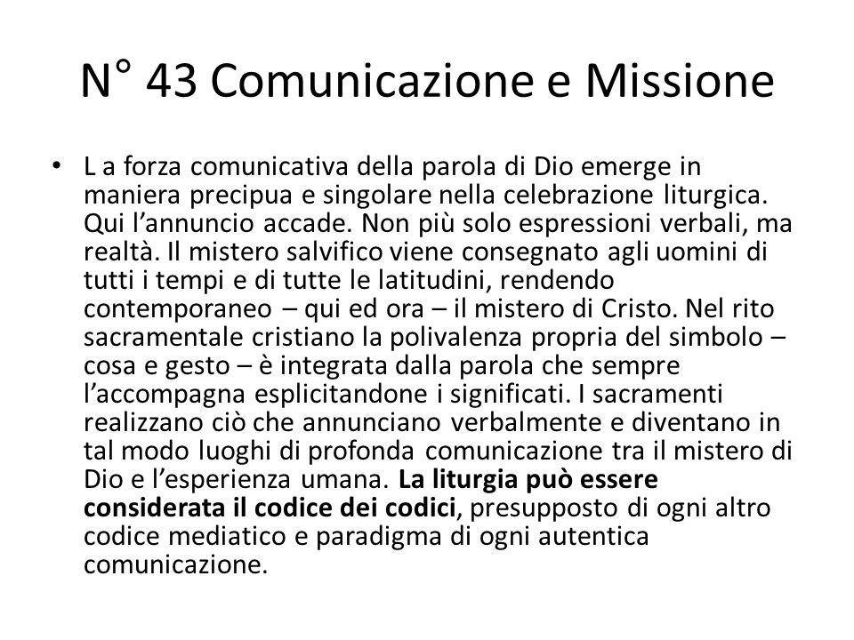 N° 43 Comunicazione e Missione L a forza comunicativa della parola di Dio emerge in maniera precipua e singolare nella celebrazione liturgica.
