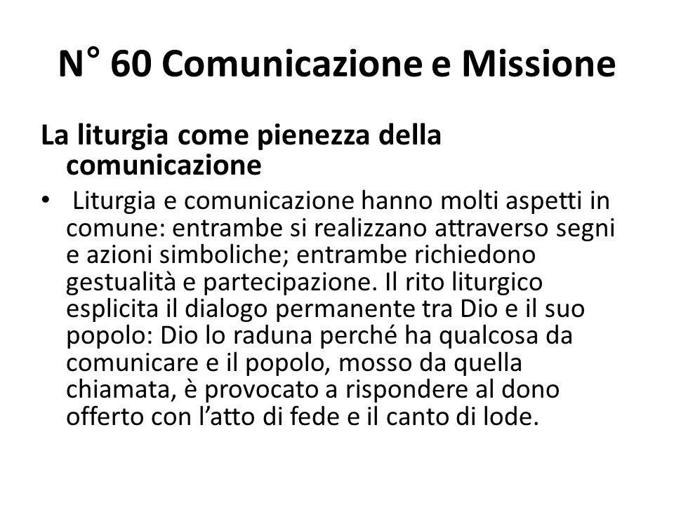 N° 60 Comunicazione e Missione La liturgia come pienezza della comunicazione Liturgia e comunicazione hanno molti aspetti in comune: entrambe si realizzano attraverso segni e azioni simboliche; entrambe richiedono gestualità e partecipazione.