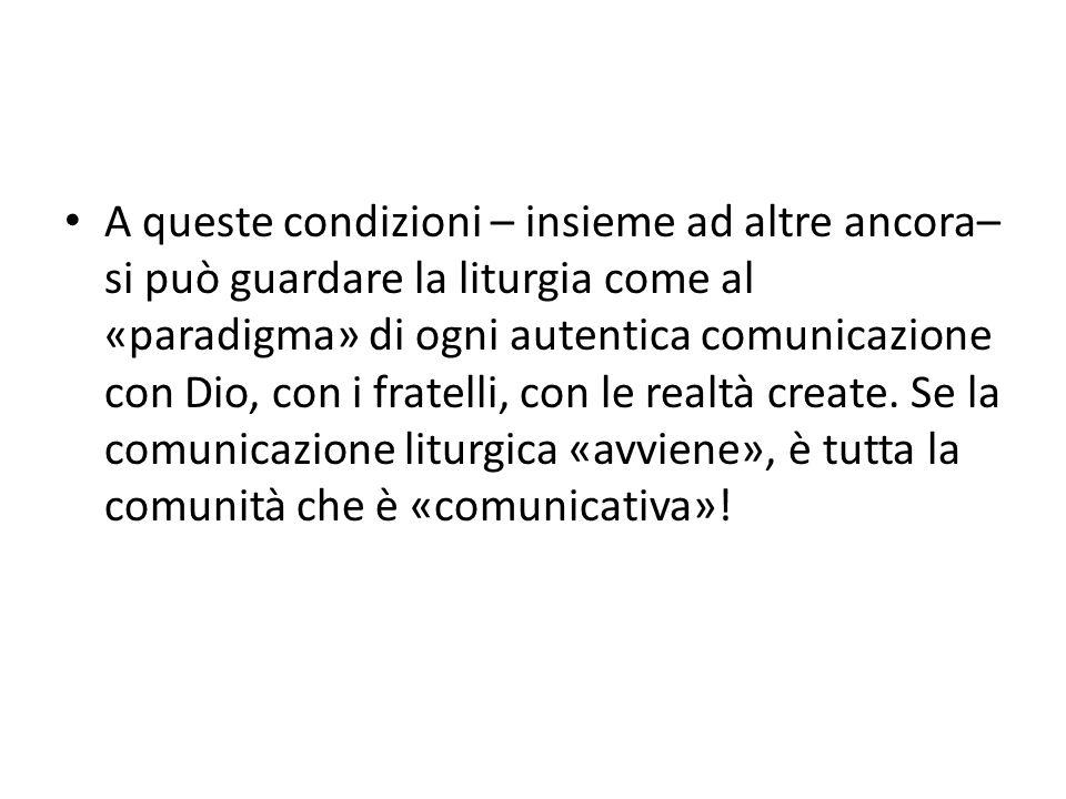 A queste condizioni – insieme ad altre ancora– si può guardare la liturgia come al «paradigma» di ogni autentica comunicazione con Dio, con i fratelli, con le realtà create.
