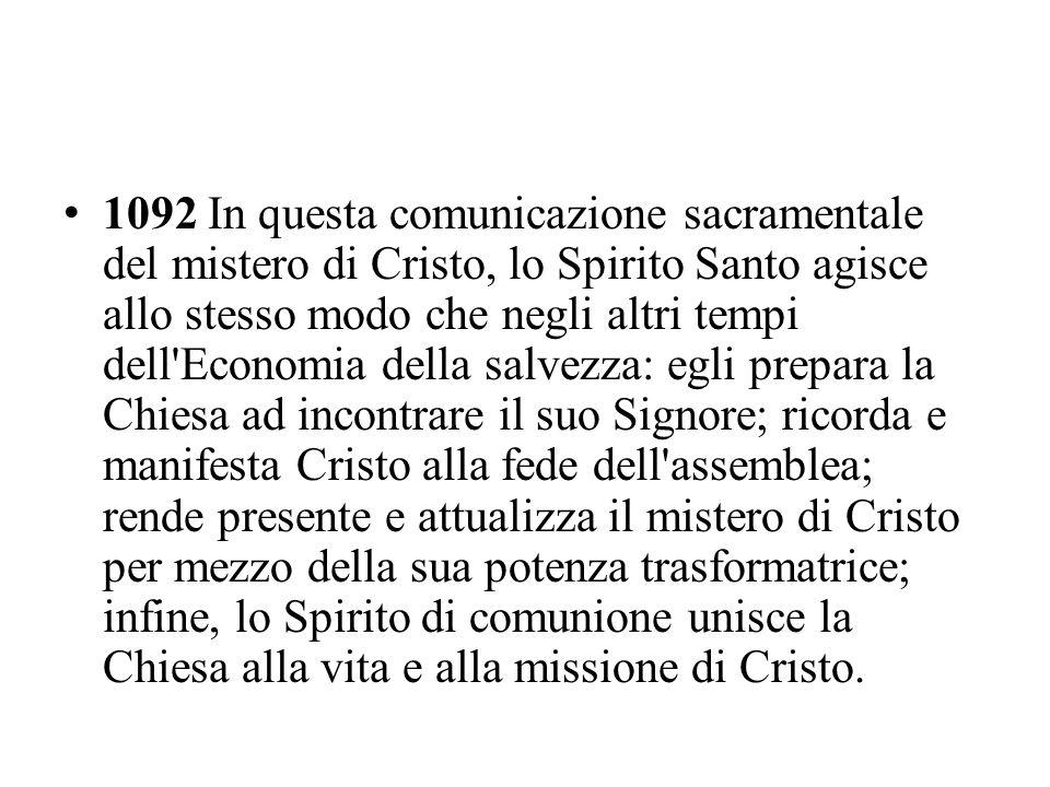 1092 In questa comunicazione sacramentale del mistero di Cristo, lo Spirito Santo agisce allo stesso modo che negli altri tempi dell'Economia della sa
